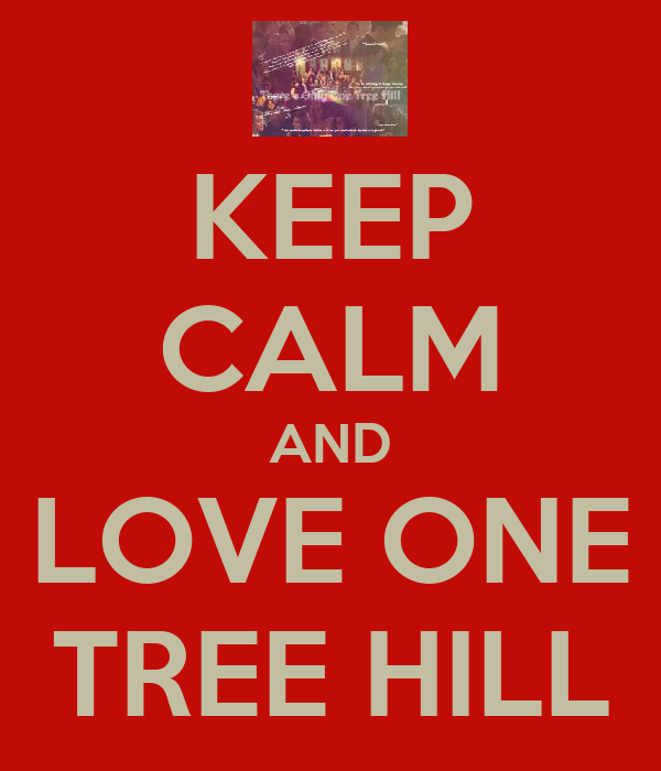 KEEP CALM AND LOVE ONE TREE HILL