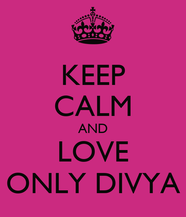 KEEP CALM AND LOVE ONLY DIVYA