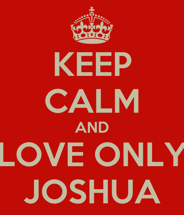 KEEP CALM AND LOVE ONLY JOSHUA