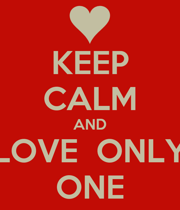 KEEP CALM AND LOVE  ONLY ONE