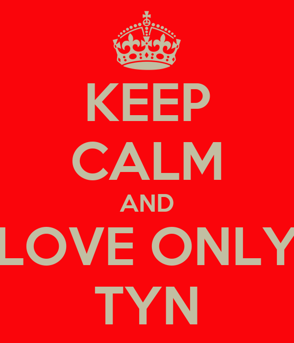 KEEP CALM AND LOVE ONLY TYN