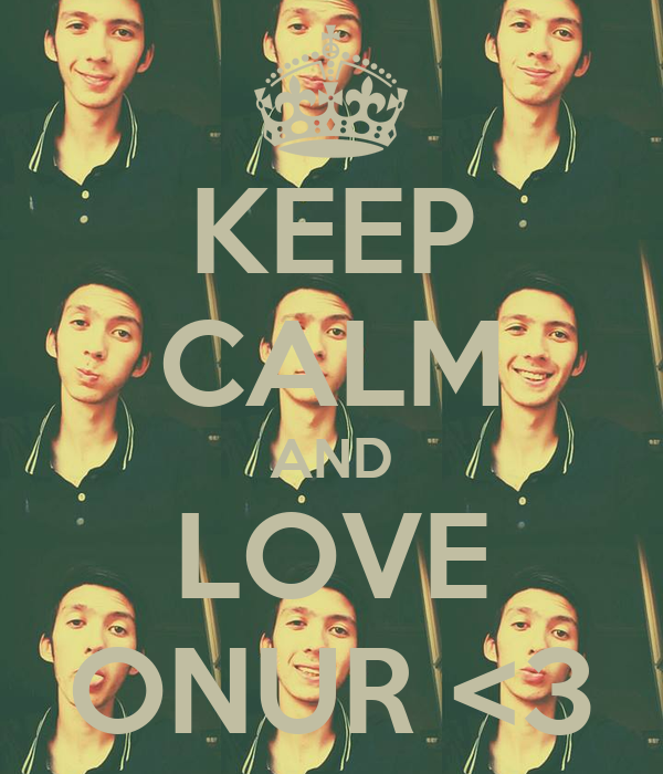 KEEP CALM AND LOVE ONUR <3