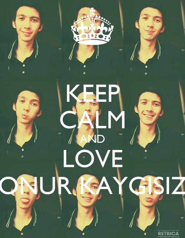KEEP CALM AND LOVE ONUR KAYGISIZ