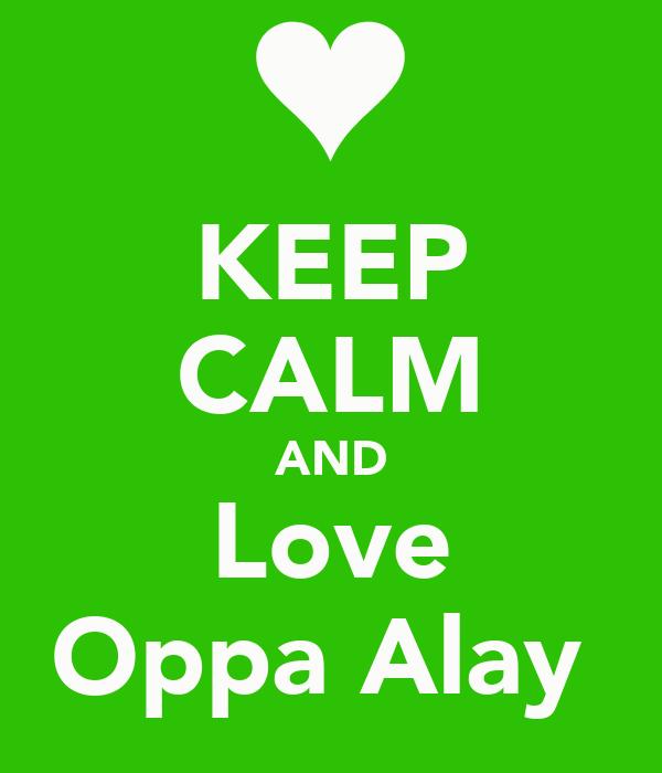KEEP CALM AND Love Oppa Alay♥