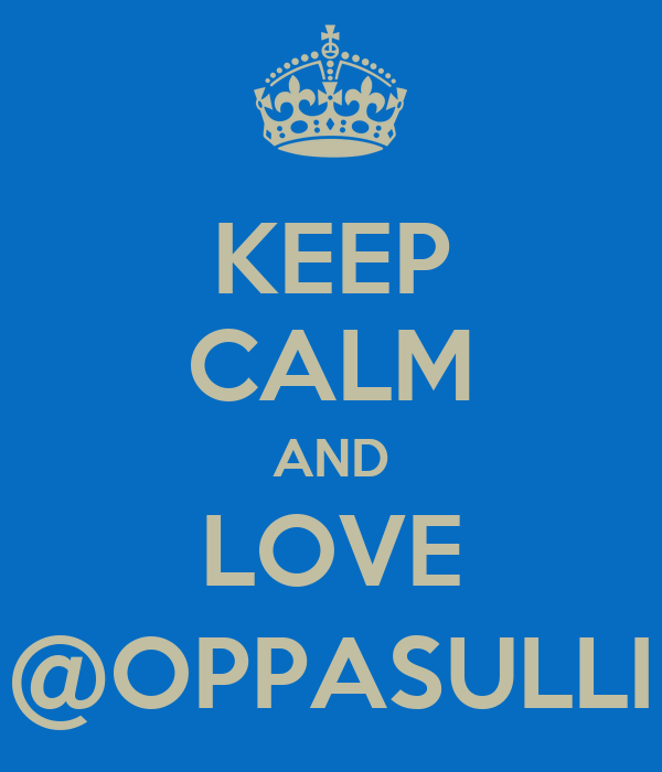 KEEP CALM AND LOVE @OPPASULLI