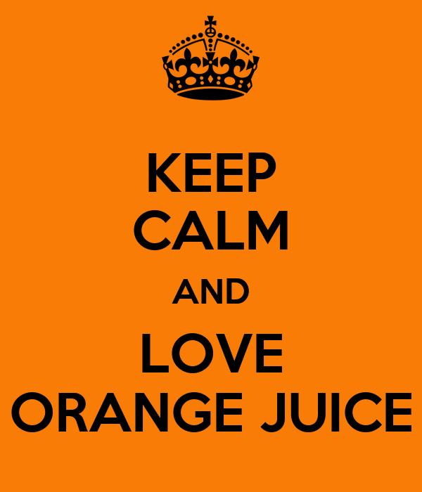 KEEP CALM AND LOVE ORANGE JUICE