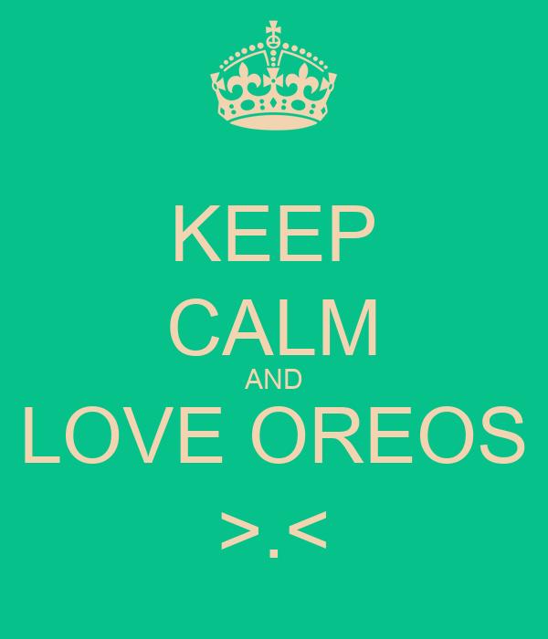 KEEP CALM AND  LOVE OREOS  >.<