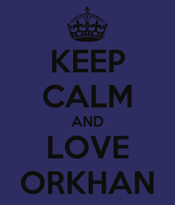 KEEP CALM AND LOVE ORKHAN