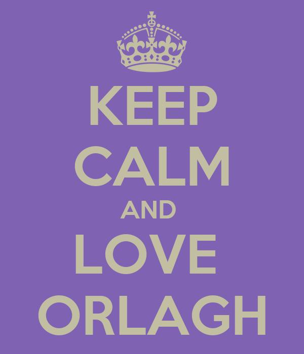 KEEP CALM AND  LOVE  ORLAGH