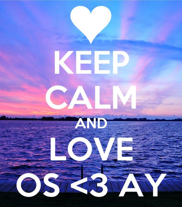 KEEP CALM AND LOVE OS <3 AY