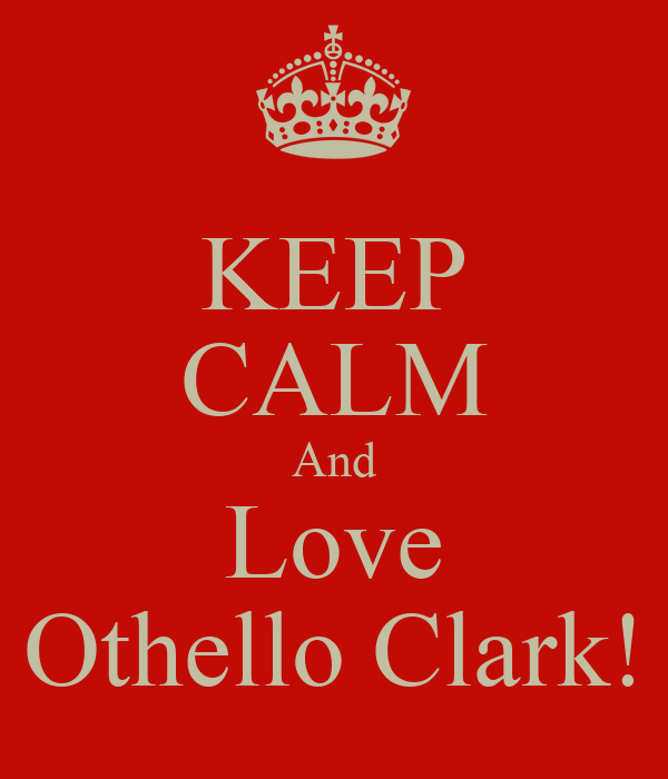 KEEP CALM And Love Othello Clark!