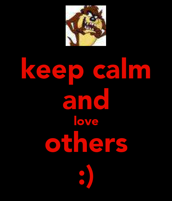keep calm and love others :)