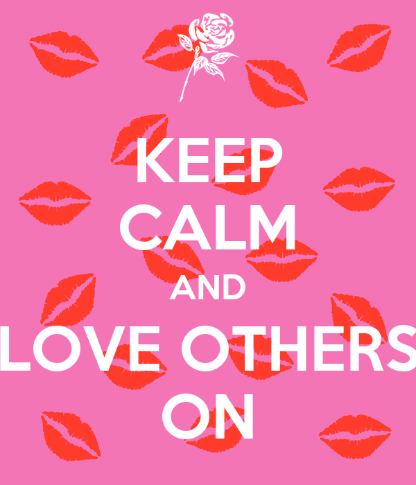 KEEP CALM AND LOVE OTHERS ON