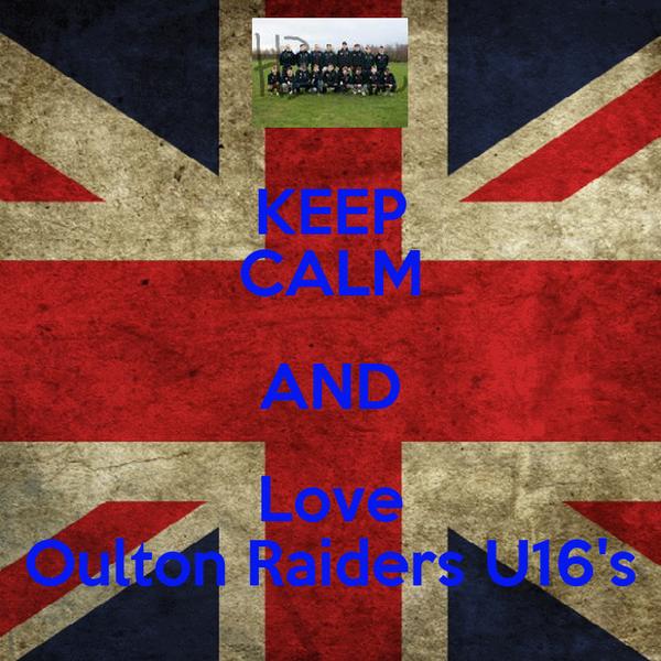 KEEP CALM AND Love Oulton Raiders U16's