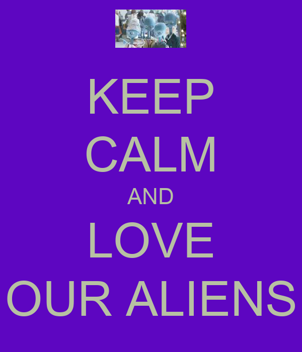 KEEP CALM AND LOVE OUR ALIENS