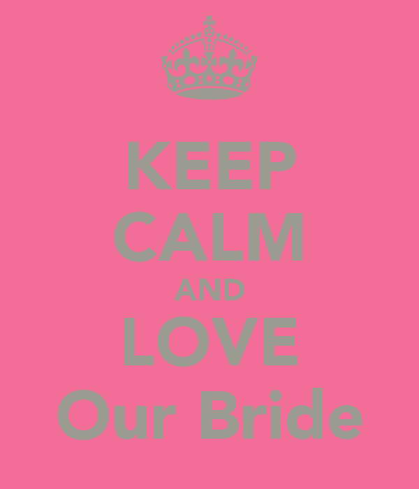 KEEP CALM AND LOVE Our Bride