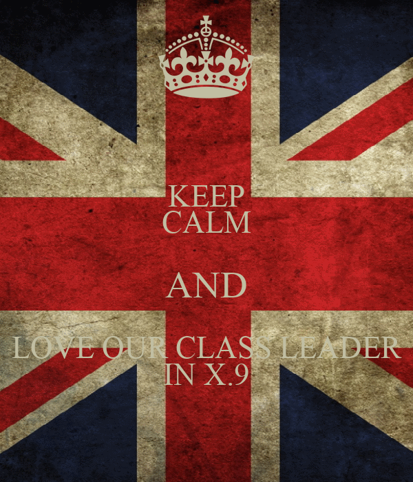 KEEP CALM AND LOVE OUR CLASS LEADER IN X.9