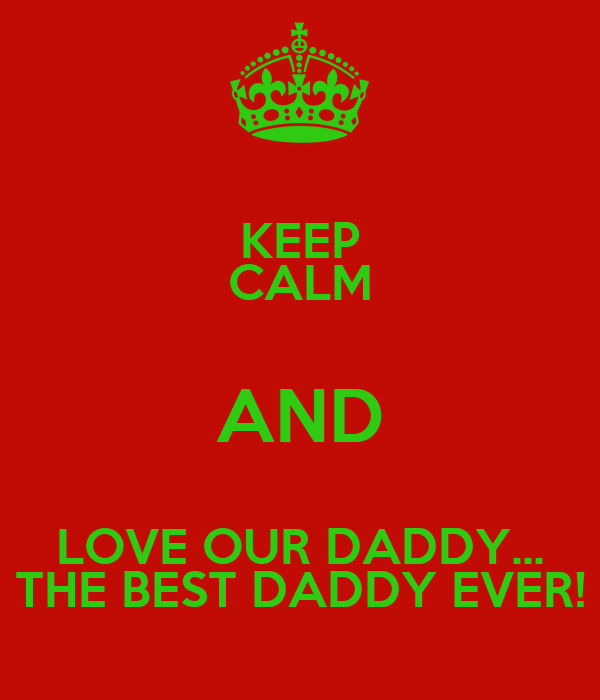 KEEP CALM AND LOVE OUR DADDY... THE BEST DADDY EVER!