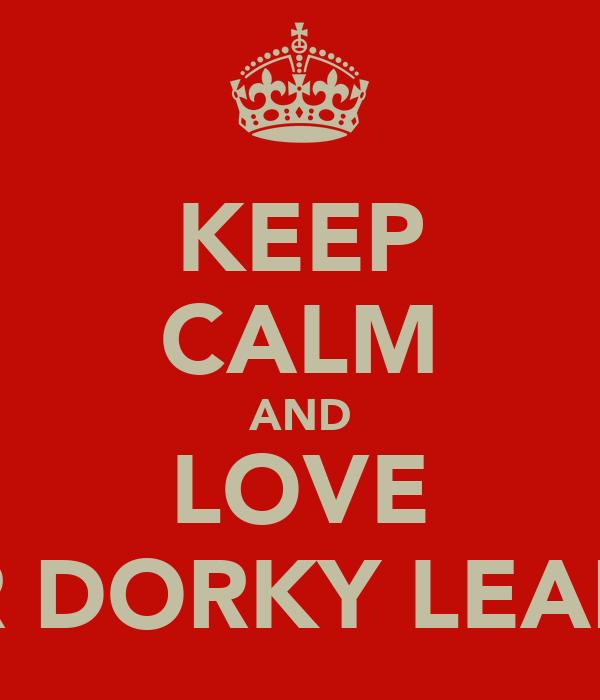 KEEP CALM AND LOVE OUR DORKY LEADAH