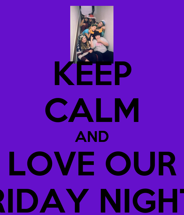 KEEP CALM AND LOVE OUR FRIDAY NIGHTS