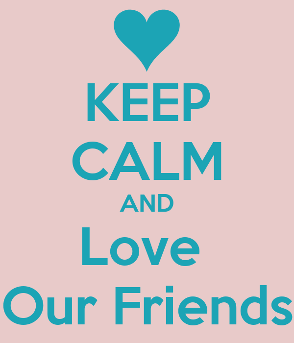 KEEP CALM AND Love  Our Friends