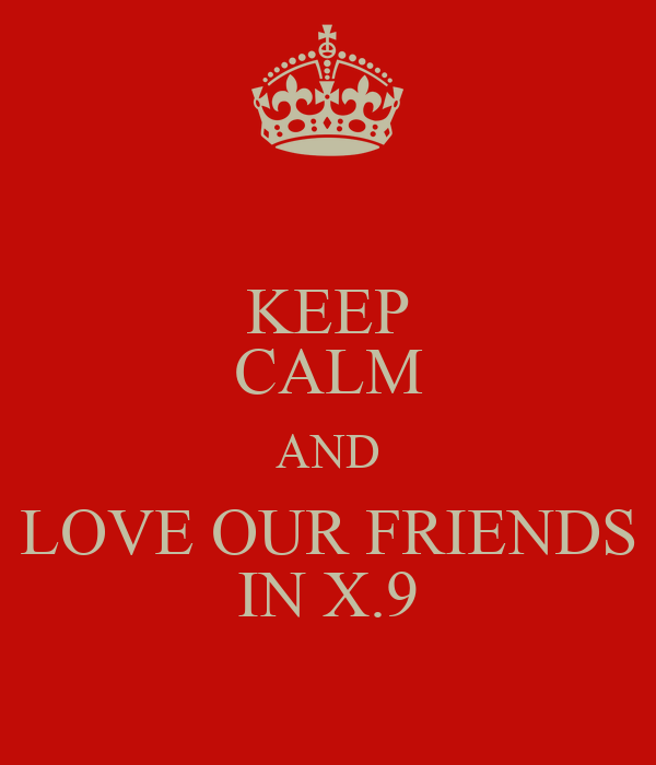 KEEP CALM AND LOVE OUR FRIENDS IN X.9