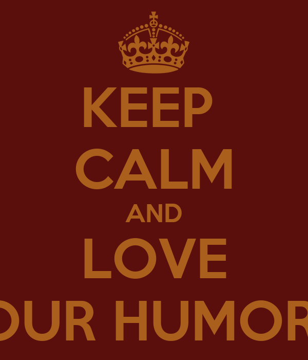 KEEP  CALM AND LOVE OUR HUMOR