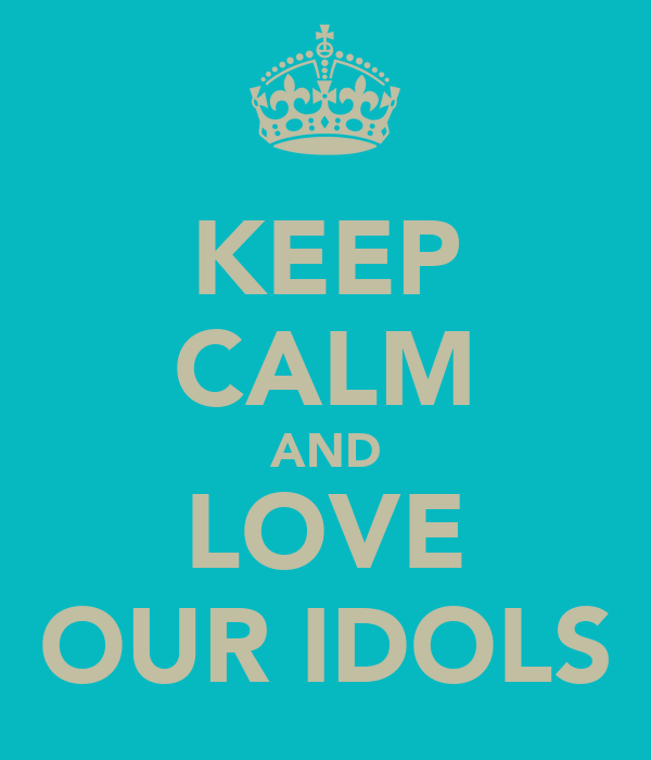 KEEP CALM AND LOVE OUR IDOLS