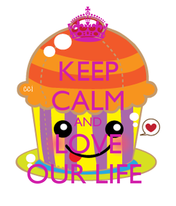 KEEP CALM AND LOVE OUR LIFE