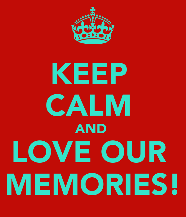 KEEP  CALM  AND  LOVE OUR  MEMORIES!
