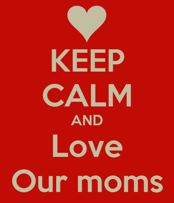 KEEP CALM AND Love Our moms