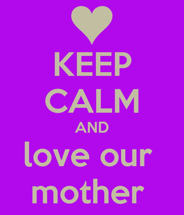 KEEP CALM AND love our  mother