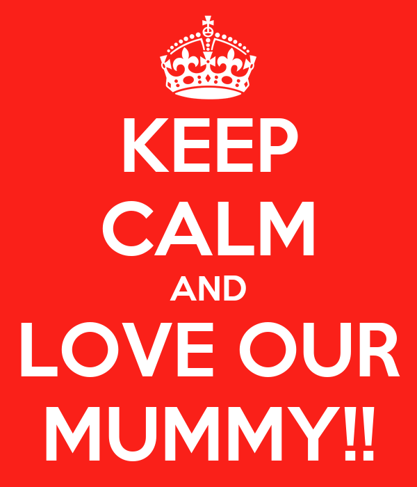 KEEP CALM AND LOVE OUR MUMMY!!
