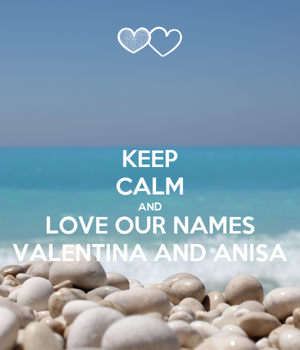 KEEP CALM AND LOVE OUR NAMES VALENTINA AND ANISA