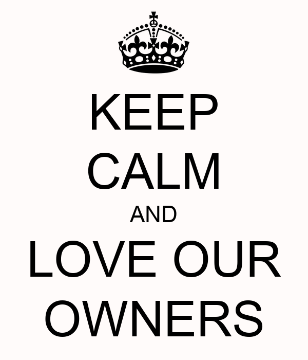 KEEP CALM AND LOVE OUR OWNERS