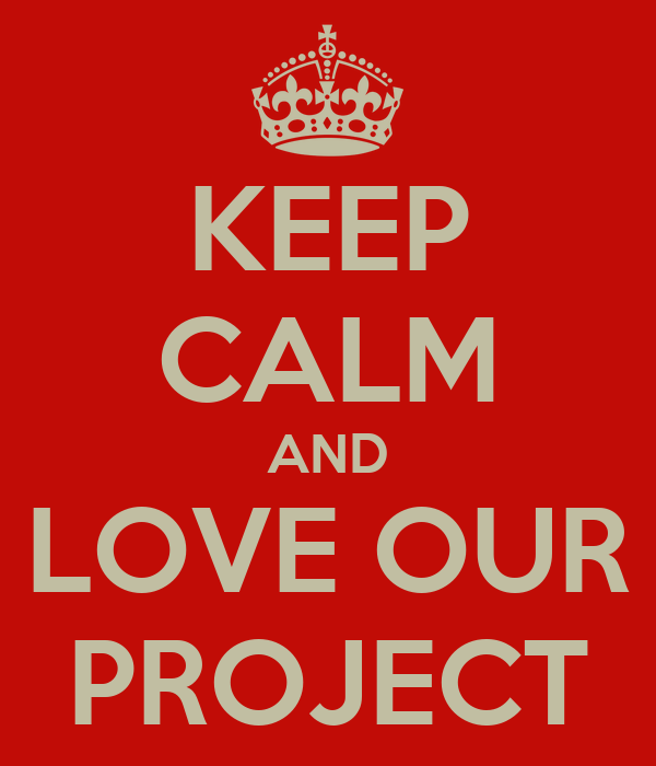 KEEP CALM AND LOVE OUR PROJECT