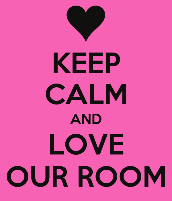 KEEP CALM AND LOVE OUR ROOM