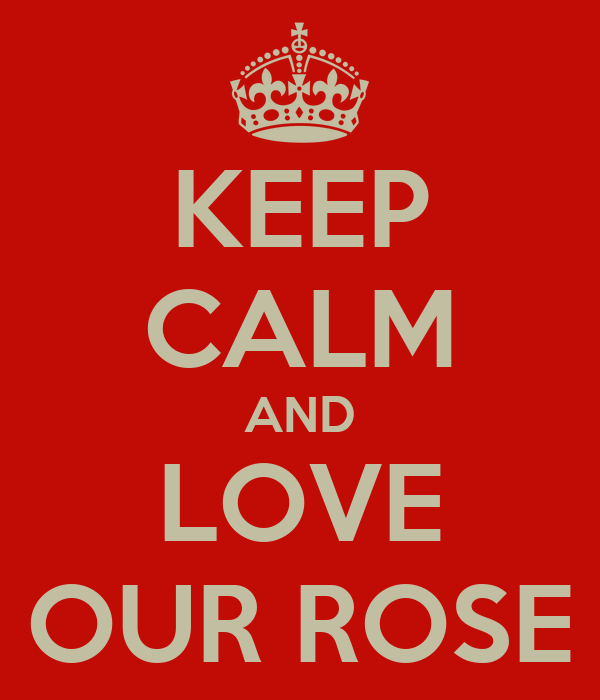 KEEP CALM AND LOVE OUR ROSE