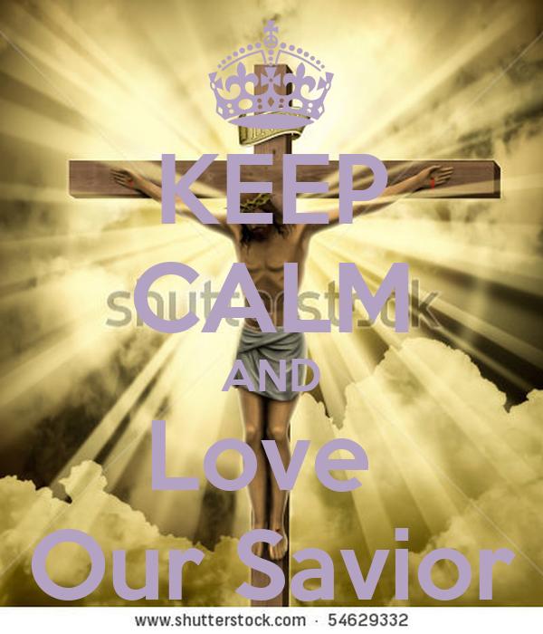KEEP CALM AND Love  Our Savior