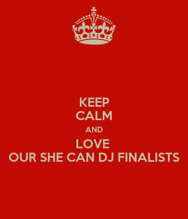 KEEP CALM AND LOVE  OUR SHE CAN DJ FINALISTS