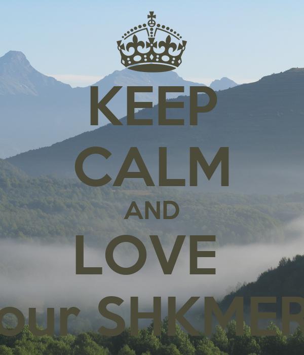 KEEP CALM AND LOVE   our SHKMERI