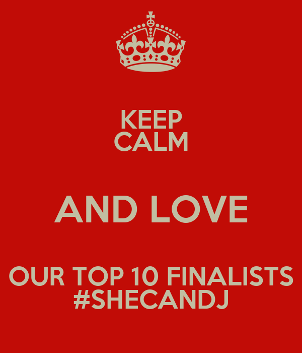 KEEP CALM AND LOVE OUR TOP 10 FINALISTS #SHECANDJ