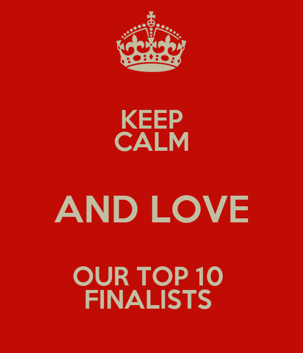 KEEP CALM AND LOVE OUR TOP 10  FINALISTS