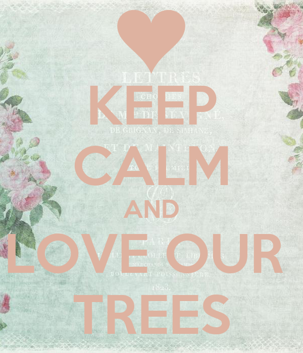 KEEP CALM AND LOVE OUR  TREES