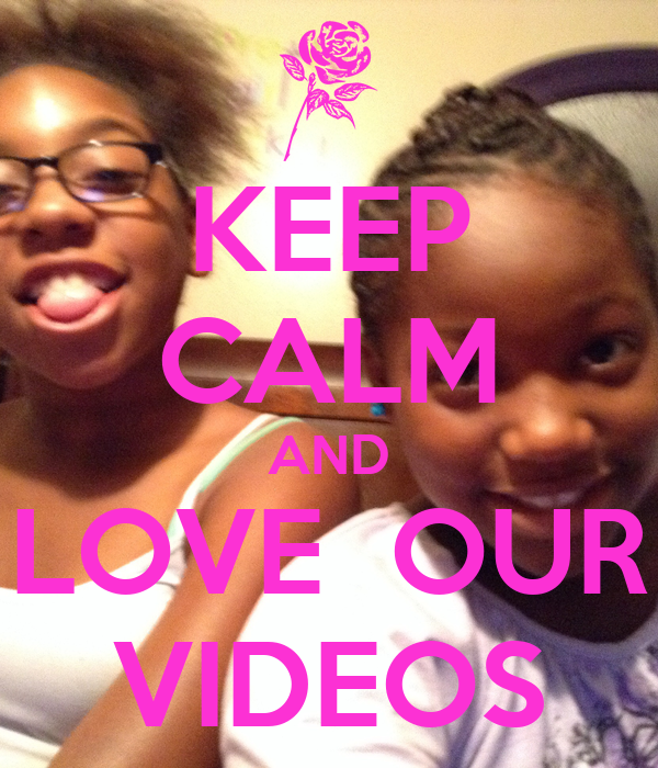 KEEP CALM AND LOVE  OUR VIDEOS