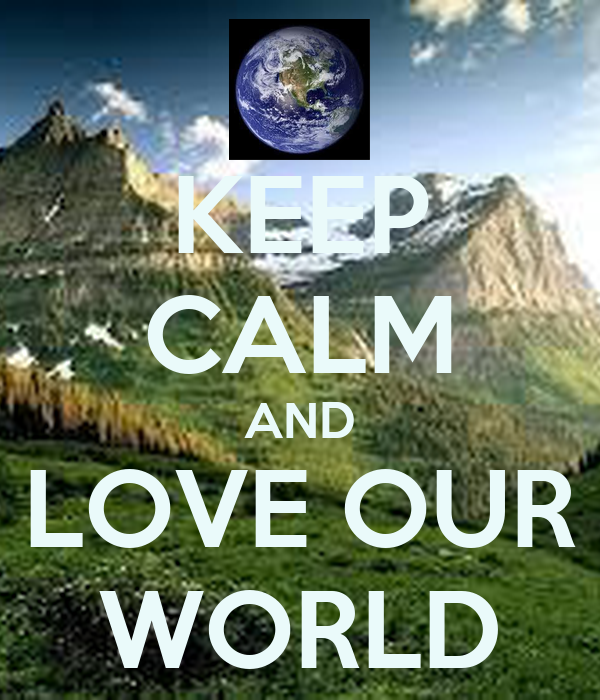 KEEP CALM AND LOVE OUR WORLD