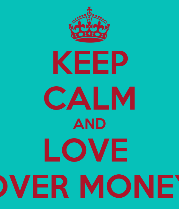 KEEP CALM AND LOVE  OVER MONEY