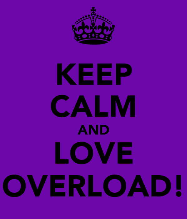 KEEP CALM AND LOVE OVERLOAD!