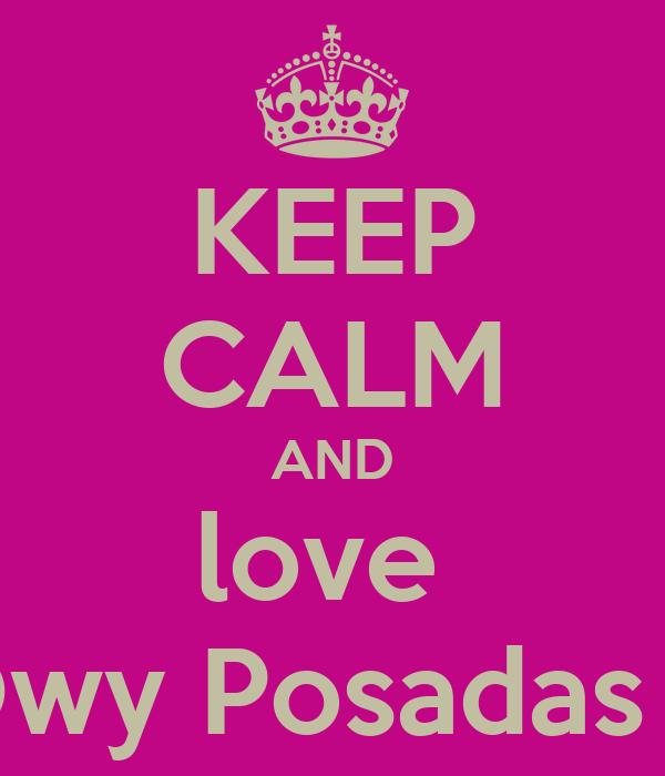 KEEP CALM AND love  Owy Posadas :*