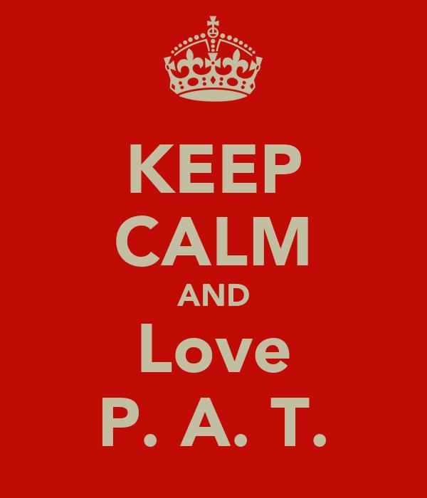 KEEP CALM AND Love P. A. T.